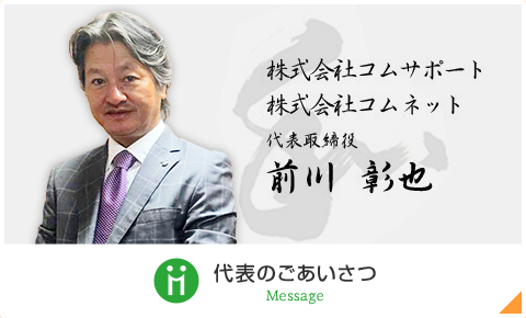 株式会社コムサポート 株式会社コムネット 代表取締役 前川彰也 代表のご挨拶