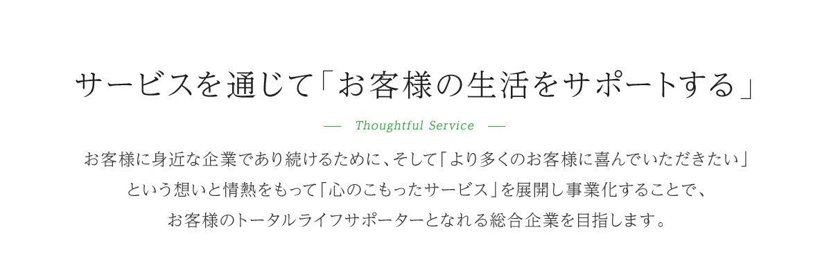 サービスを通じて「お客様の生活をサポートする」-Thoughtful Service-お客様にみじかな企業であり続けるために、そして「より多くのお客様に喜んでいただきたいという想いと情熱をもって「心のこもったサービス」を展開し事業化することで、お客様のトータルライフサポーターとなれる総合企業を目指します。