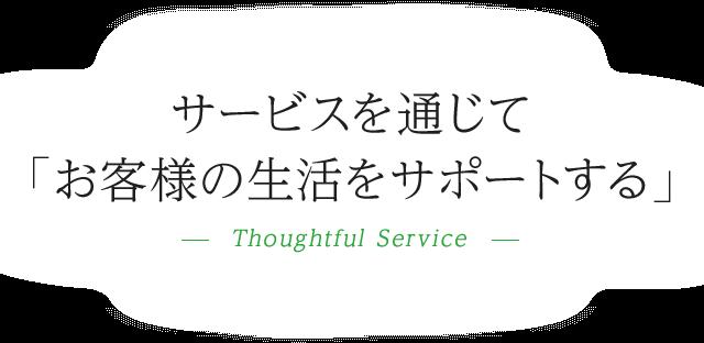 サービスを通じて「お客様の生活をサポートする」-Thoughtful Service-